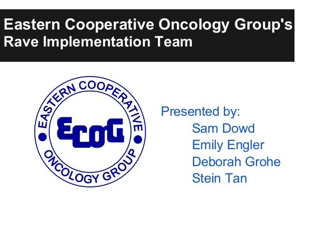 Eastern Cooperative Oncology GroupsRave Implementation TeamPresented by:Sam DowdEmily EnglerDeborah GroheStein Tan