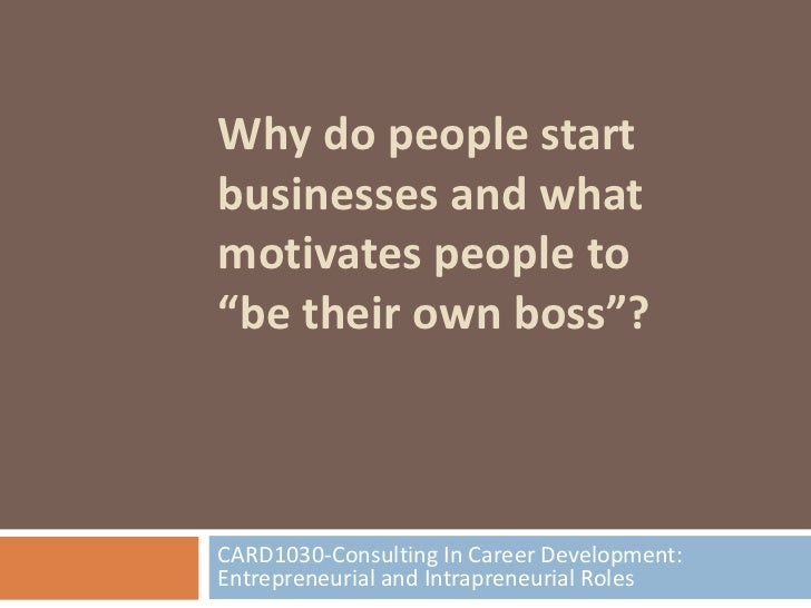 "Why do people startbusinesses and whatmotivates people to""be their own boss""?CARD1030-Consulting In Career Development:Ent..."