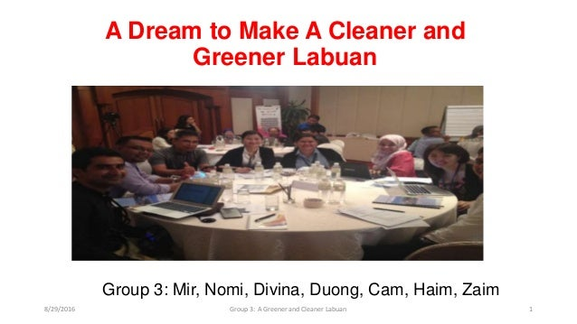 A Dream to Make A Cleaner and Greener Labuan Group 3: Mir, Nomi, Divina, Duong, Cam, Haim, Zaim 8/29/2016 Group 3: A Green...
