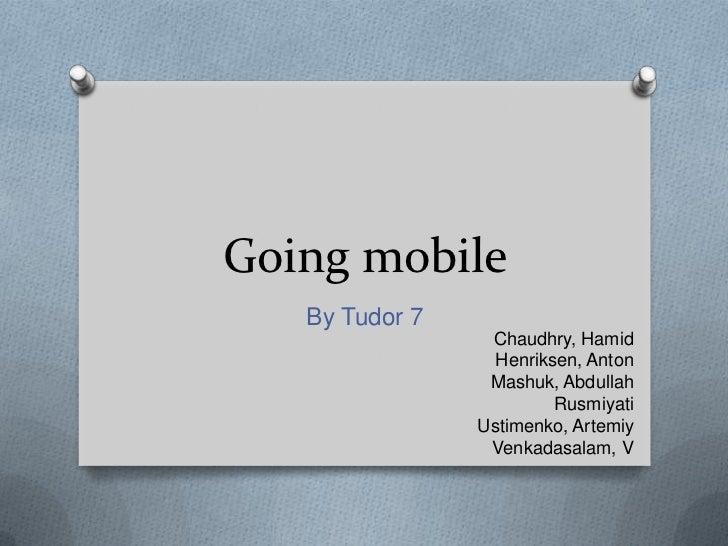 Going mobile<br />By Tudor 7<br />Chaudhry, Hamid<br />Henriksen, Anton<br />Mashuk, Abdullah<br />Rusmiyati<br />Ustimenk...