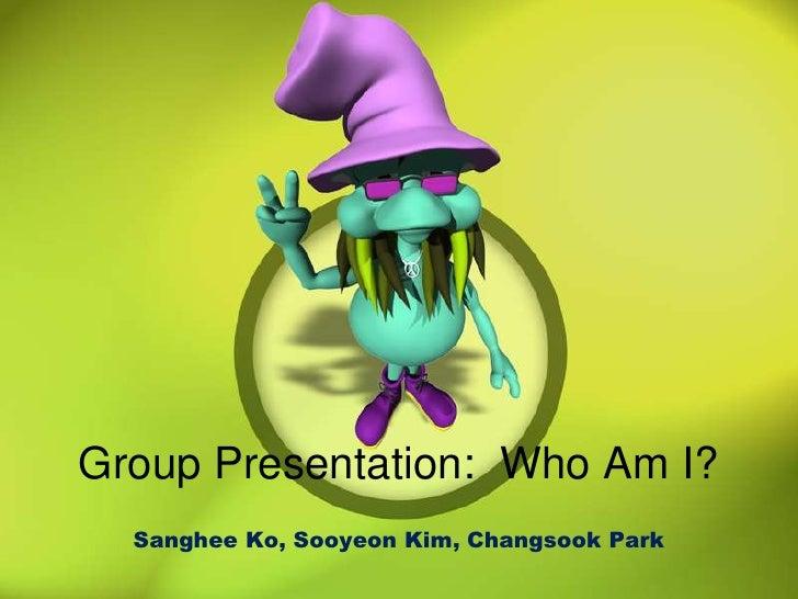 Group Presentation:  Who Am I?<br />Sanghee Ko, Sooyeon Kim, Changsook Park<br />