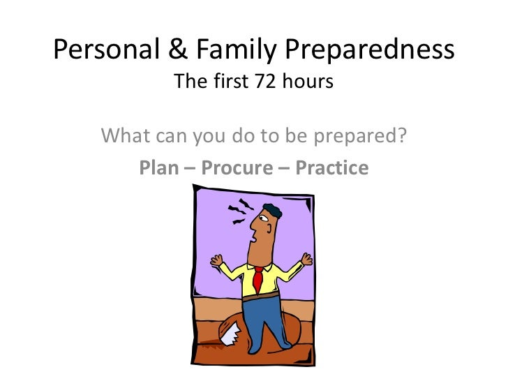 Personal & Family PreparednessThe first 72 hours<br />What can you do to be prepared?<br />Plan – Procure – Practice<br />