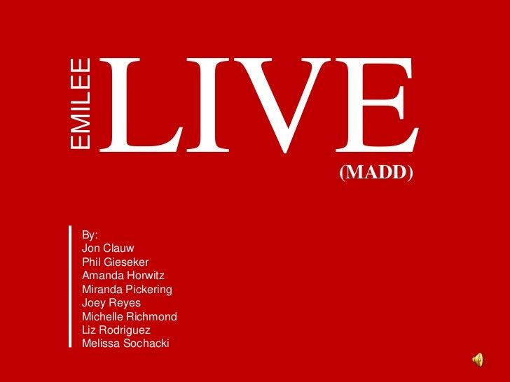 LIVE<br />EMILEE<br />(MADD)<br />By:<br />Jon Clauw<br />Phil Gieseker<br />Amanda Horwitz<br />Miranda Pickering<br />Jo...