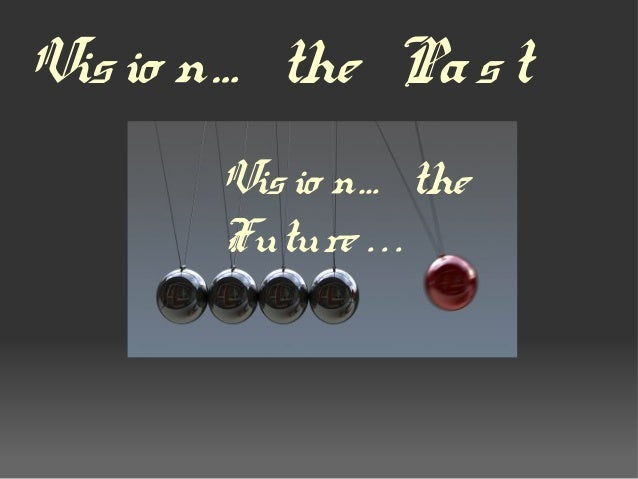 Visio n… the Past Visio n… the Future . . .