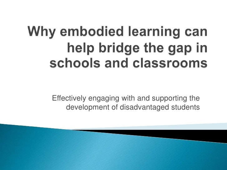 Why embodied learning can help bridge the gap in schools and classrooms<br />Effectively engaging with and supporting the ...