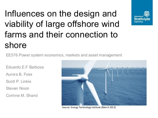 Influences on the design andviability of large offshore windfarms and their connection toshoreEE576 Power system economics...