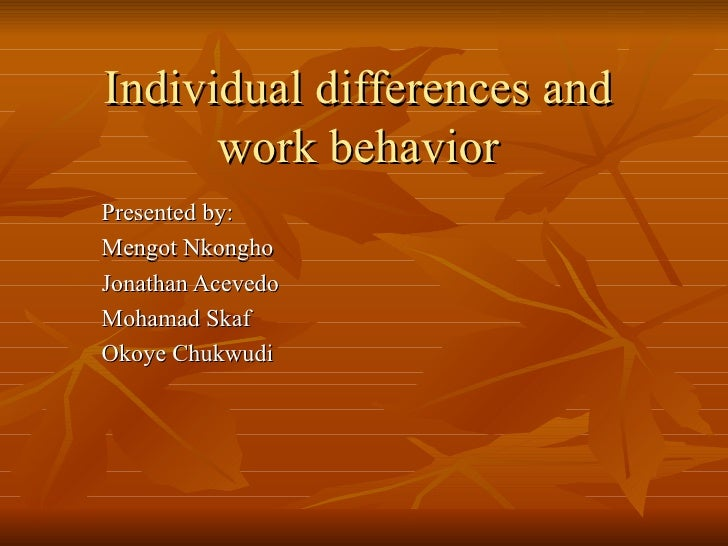 Individual differences and work behavior Presented by: Mengot Nkongho Jonathan Acevedo Mohamad Skaf Okoye Chukwudi