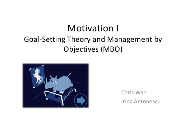 Motivation I Goal-Setting Theory and Management by Objectives (MBO)  Chris Wan Irina Antonescu
