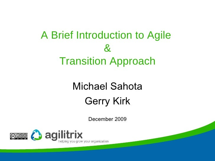 A Brief Introduction to Agile  & Transition Approach Michael Sahota Gerry Kirk December 2009