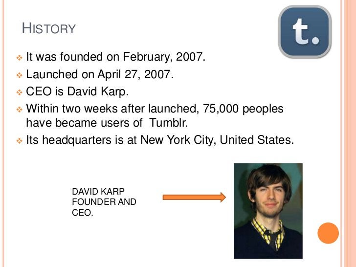 HISTORY It was founded on February, 2007. Launched on April 27, 2007. CEO is David Karp. Within two weeks after launch...