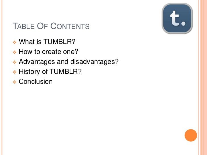 TABLE OF CONTENTS What is TUMBLR? How to create one? Advantages and disadvantages? History of TUMBLR? Conclusion