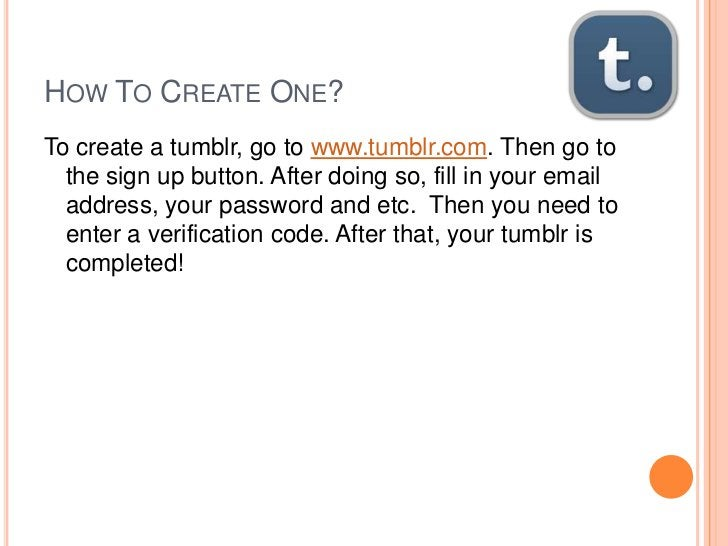 HOW TO CREATE ONE?To create a tumblr, go to www.tumblr.com. Then go to  the sign up button. After doing so, fill in your e...