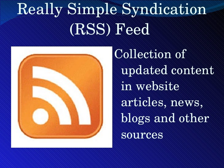 Really Simple Syndication (RSS) Feed  <ul><li>Collection of updated content in website articles, news, blogs and other sou...