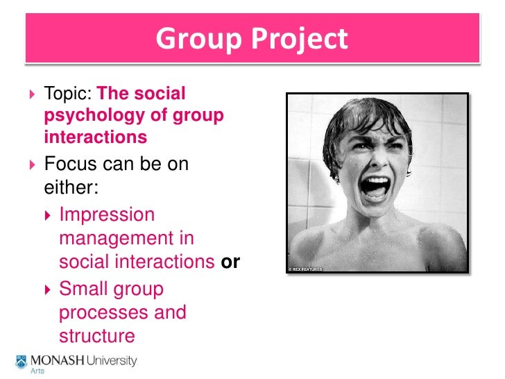Group Project<br />Topic: The social psychology of group interactions<br />Focus can be on either:<br />Impression managem...