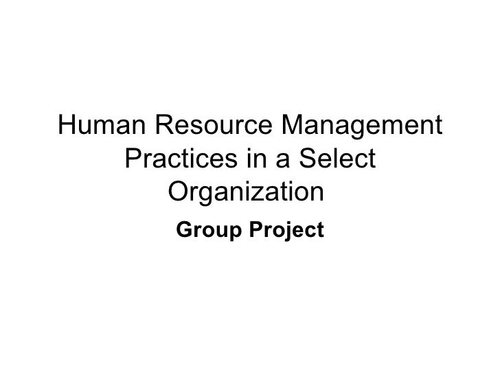 Human Resource Management Practices in a Select Organization  Group Project