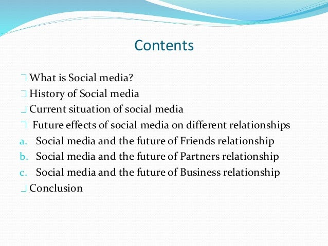 Contents What is Social media? History of Social media Current situation of social media Future effects of social media on...
