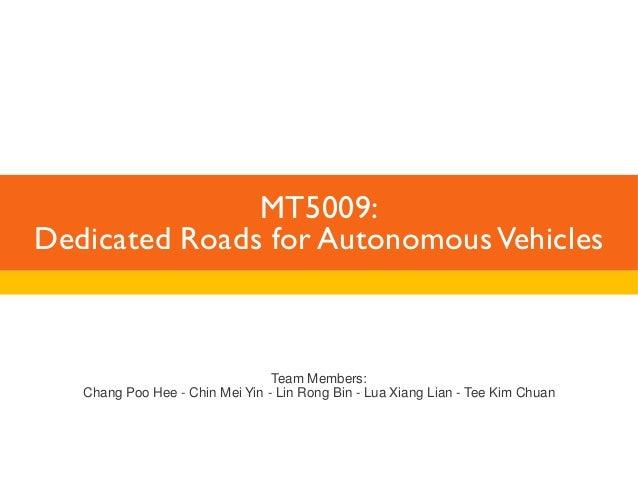 MT5009:  Dedicated Roads for Autonomous Vehicles  Team Members:  Chang Poo Hee - Chin Mei Yin - Lin Rong Bin - Lua Xiang L...