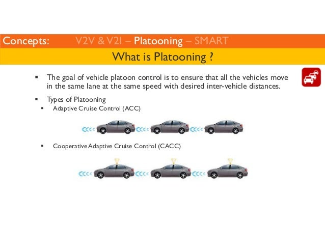 Concepts: V2V  V2I – Platooning – SMART  What is Platooning ?   The goal of vehicle platoon control is to ensure that all ...