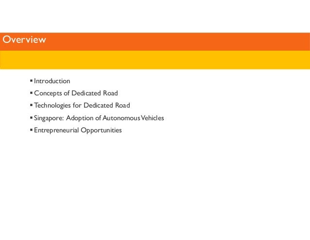 Overview   Introduction   Concepts of Dedicated Road   Technologies for Dedicated Road   Singapore: Adoption of Autonomous...