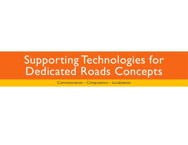 Supporting Technologies for  Dedicated Roads Concepts  Communication – Computation – Localization