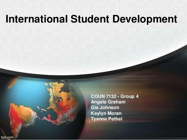 International Student Development  COUN 7132 - Group 4 Angela Graham Gia Johnson Kaylyn Moran Tyanne Pethel