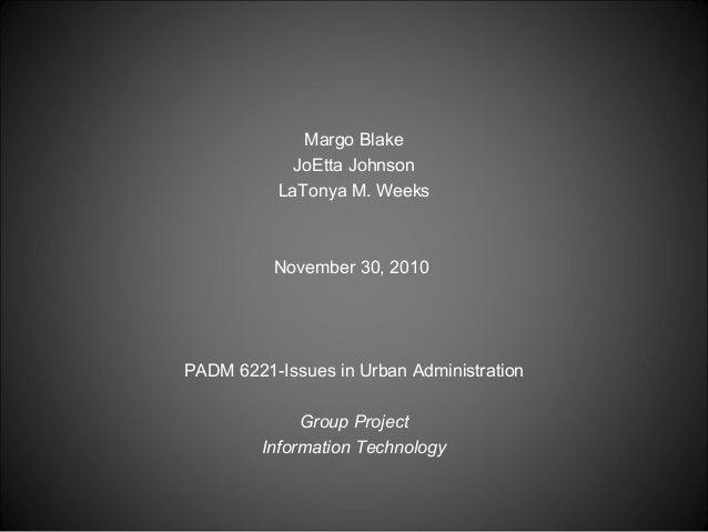 Margo Blake JoEtta Johnson LaTonya M. Weeks November 30, 2010 PADM 6221-Issues in Urban Administration  GroupProject Inf...