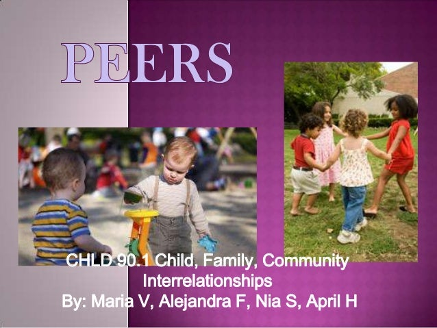 Peer GroupCHLD 90.1 Child, Family, CommunityInterrelationshipsBy: Maria V, Alejandra F, Nia S, April H