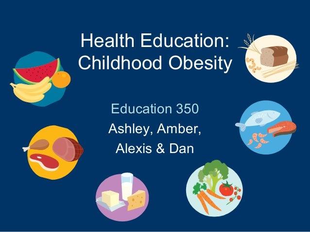 Health Education:Childhood ObesityEducation 350Ashley, Amber,Alexis & Dan