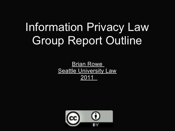 Information Privacy Law  Group Report Outline           Brian Rowe      Seattle University Law               2011