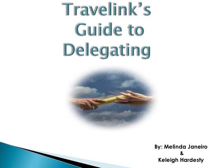 Travelink's<br /> Guide to Delegating<br />By: Melinda Janeiro<br /> & <br />Keleigh Hardesty<br />