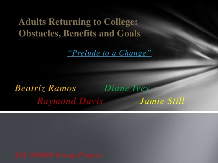 """Adults Returning to College: Obstacles, Benefits and Goals              """"Prelude to a Change""""Beatriz Ramos      Diane Ivey..."""