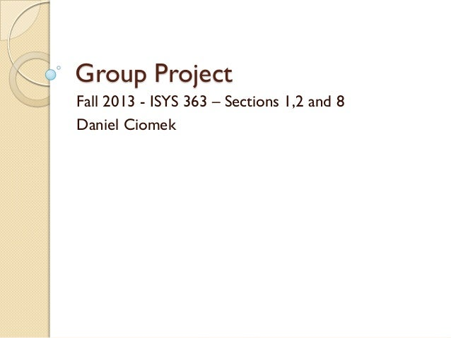Group Project Fall 2013 - ISYS 363 – Sections 1,2 and 8 Daniel Ciomek
