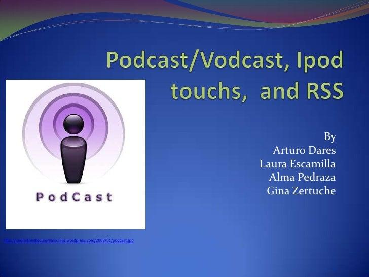 Podcast/Vodcast, Ipodtouchs,  and RSS<br />By <br />Arturo Dares<br />Laura Escamilla<br />Alma Pedraza<br />Gina Zertuche...
