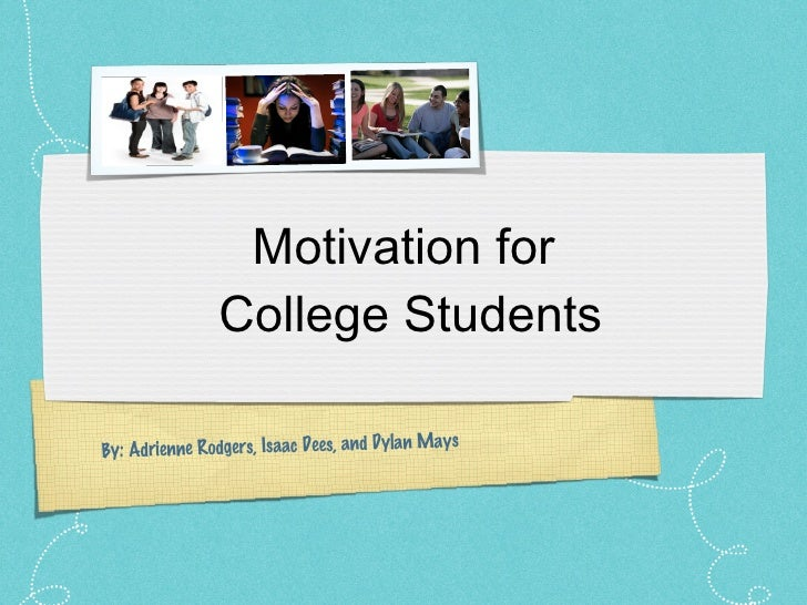 Motivation for  College Students By: Adrienne Rodgers, Isaac Dees, and Dylan Mays