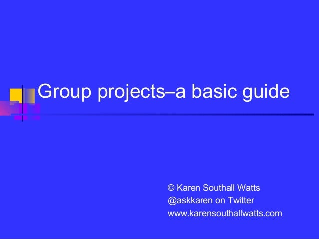 Group projects–a basic guide              © Karen Southall Watts              @askkaren on Twitter              www.karens...