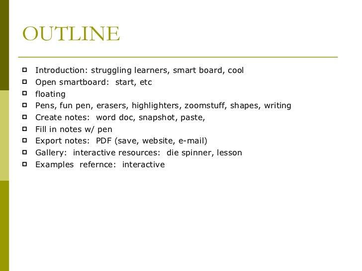 OUTLINE <ul><li>Introduction: struggling learners, smart board, cool </li></ul><ul><li>Open smartboard:  start, etc </li><...