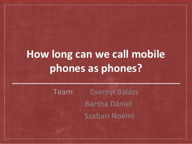 How long can we call mobile phones as phones? Team: Csernyi Balázs Bartha Dániel Szabari Noémi