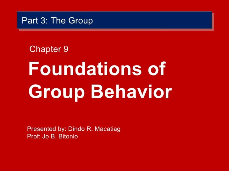 Part 3: The Group <ul><li>Foundations of Group Behavior </li></ul>Chapter 9 Presented by: Dindo R. Macatiag Prof: Jo B. Bi...