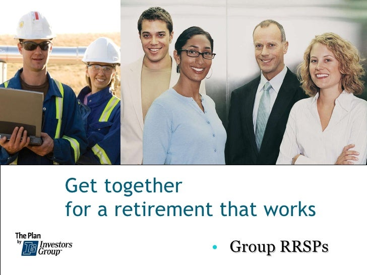 Get together  for a retirement that works <ul><li>Group RRSPs </li></ul>
