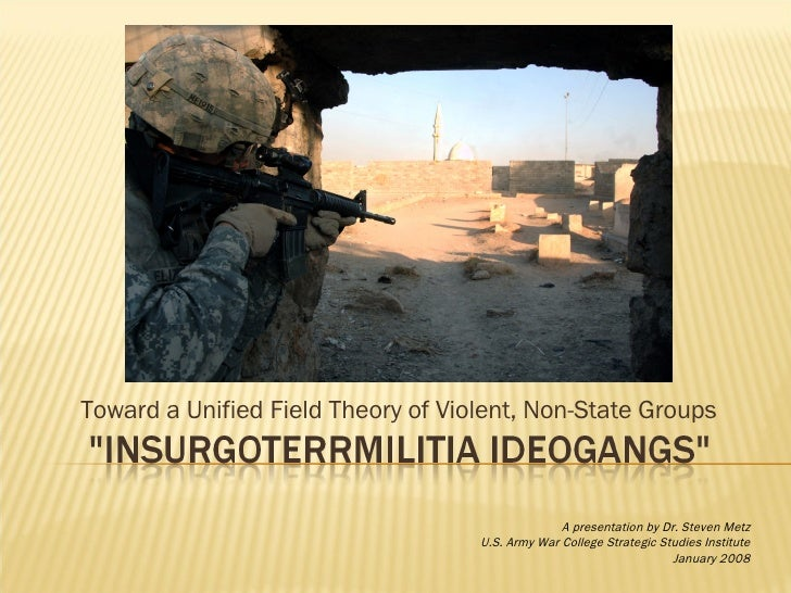 Toward a Unified Field Theory of Violent, Non-State Groups A presentation by Dr. Steven Metz U.S. Army War College Strateg...