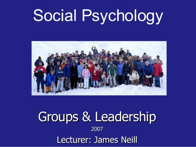 Social Psychology     Groups & Leadership  2007 Lecturer:  James Neill