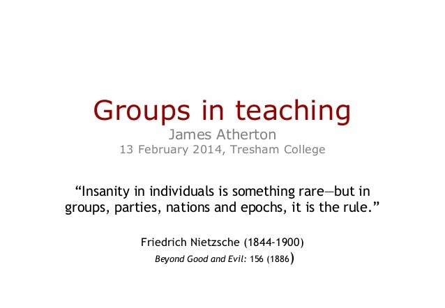 """Groups in teaching James Atherton  13 February 2014, Tresham College  """"Insanity in individuals is something rare—but in gr..."""