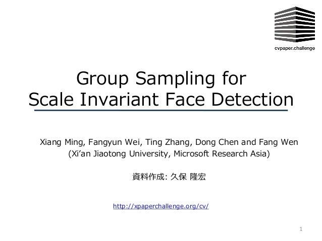 Group Sampling for Scale Invariant Face Detection Xiang Ming, Fangyun Wei, Ting Zhang, Dong Chen and Fang Wen (Xi'an Jiaot...