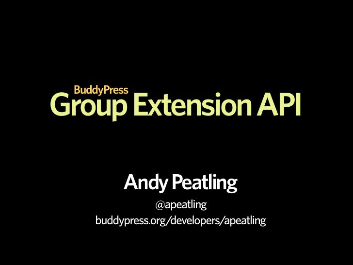 BuddyPress Group Extension API            Andy Peatling                 @apeatling     buddypress.org/developers/apeatling
