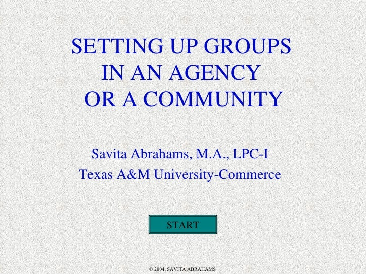 SETTING UP GROUPS IN AN AGENCY  OR A COMMUNITY Savita Abrahams, M.A., LPC-I Texas A&M University-Commerce START