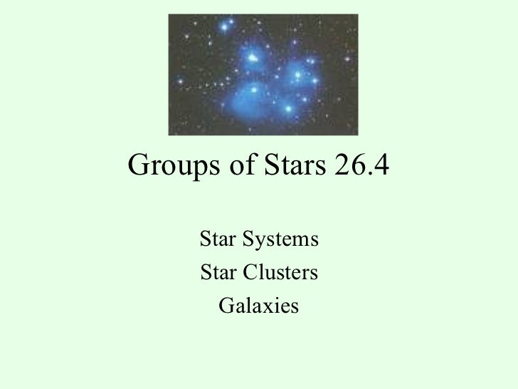 Groups of Stars 26.4 Star Systems Star Clusters Galaxies
