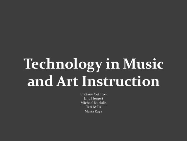 Technology in Music and Art Instruction Brittany Cothron Jana Hergert Michael Kudulis Teri Mills Maria Raya