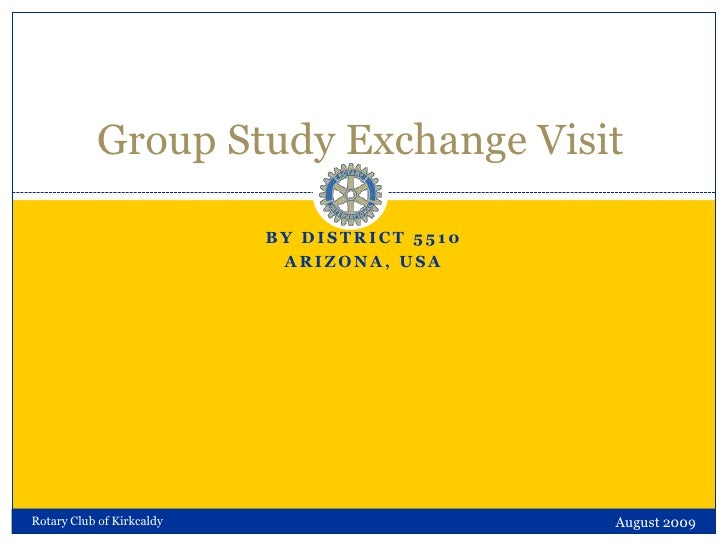 by District 5510<br />Arizona, USA<br />Group Study Exchange Visit<br />August 2009<br />Rotary Club of Kirkcaldy<br />