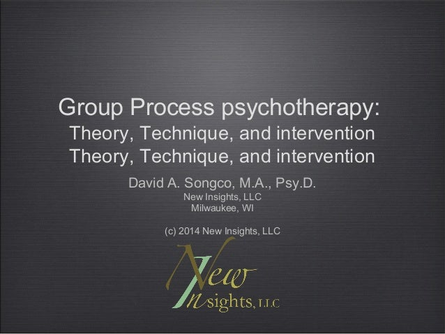 Group Process psychotherapy: Theory, Technique, and intervention Theory, Technique, and intervention David A. Songco, M.A....
