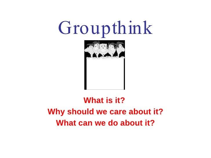Groupthink <ul><li>What is it?  </li></ul><ul><li>Why should we care about it? </li></ul><ul><li>What can we do about it? ...